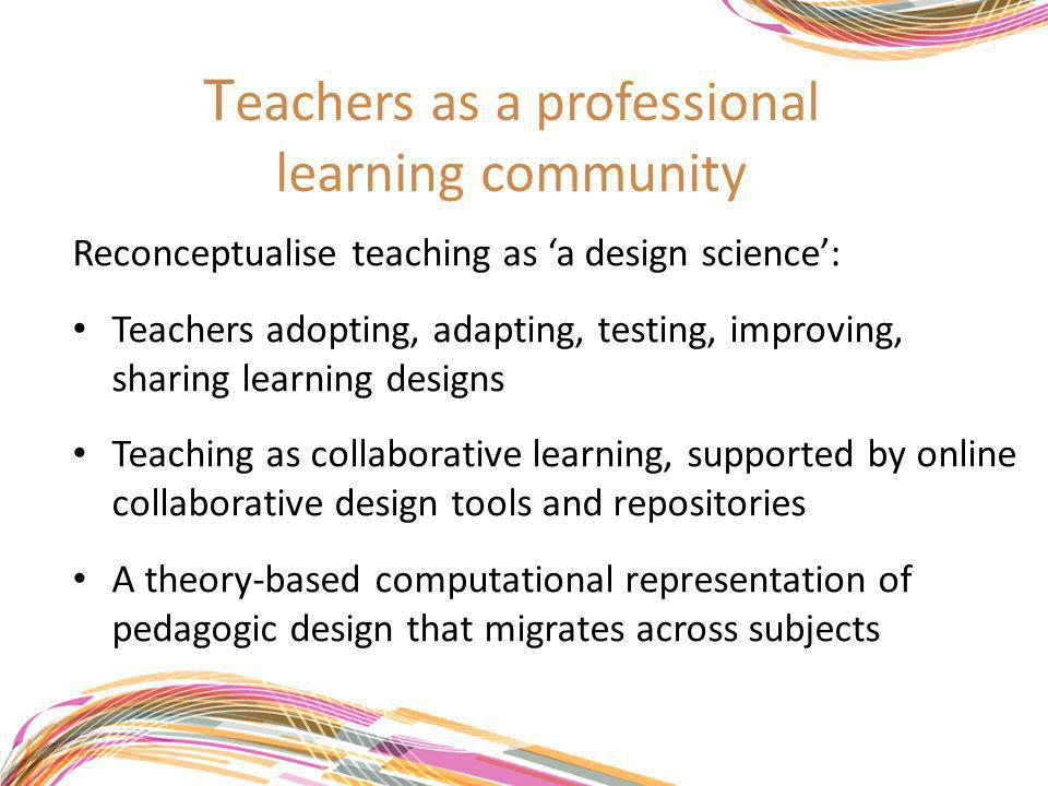 T eachers as a professional learning community Reconceptualise teaching as 'a design science': Teachers adopting, adapting, testing, improving, sharing learning designs Teaching as collaborative learning, supported by online collaborative design tools and repositories A theory-based computational representation of pedagogic design that migrates across subjects