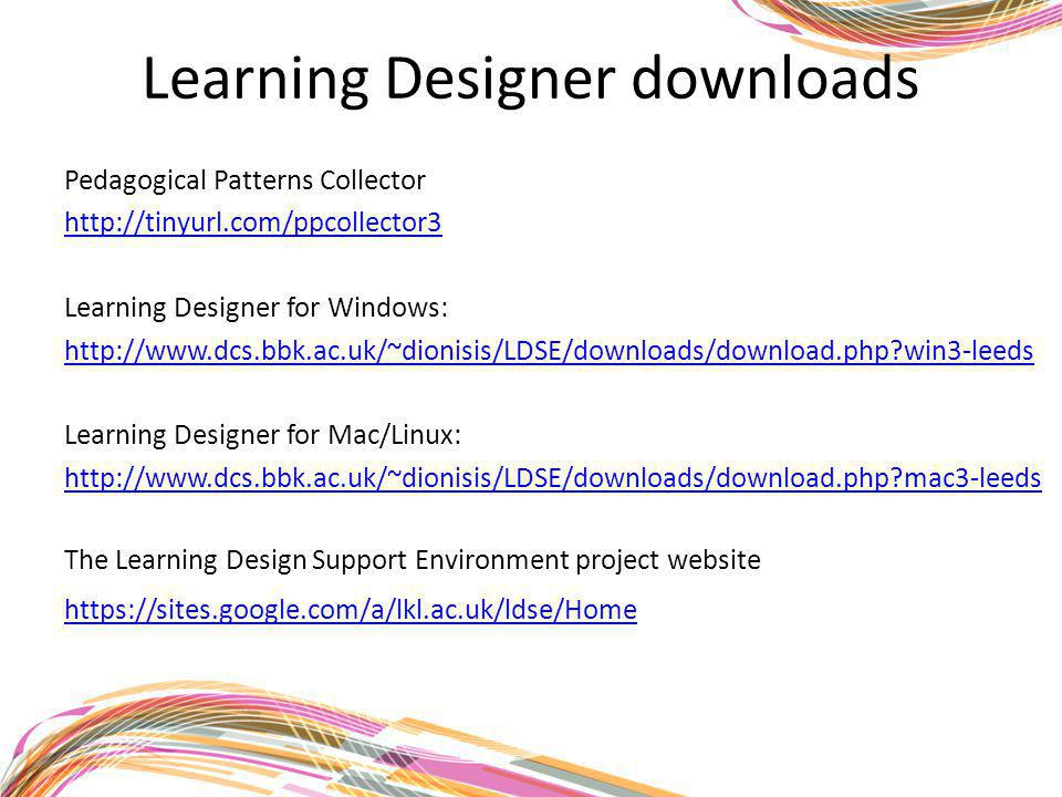 Learning Designer downloads Pedagogical Patterns Collector http://tinyurl.com/ppcollector3 Learning Designer for Windows: http://www.dcs.bbk.ac.uk/~dionisis/LDSE/downloads/download.php win3-leeds Learning Designer for Mac/Linux: http://www.dcs.bbk.ac.uk/~dionisis/LDSE/downloads/download.php mac3-leeds https://sites.google.com/a/lkl.ac.uk/ldse/Home The Learning Design Support Environment project website
