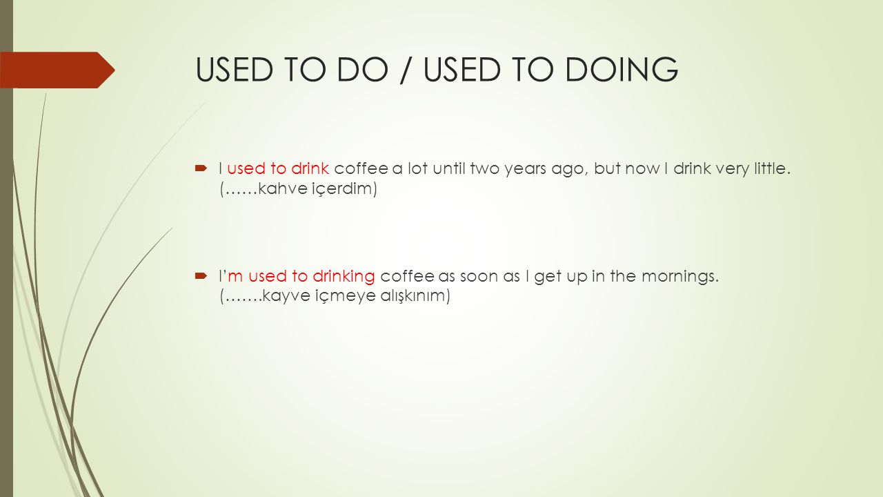 USED TO DO / USED TO DOING  I used to drink coffee a lot until two years ago, but now I drink very little. (……kahve içerdim)  I'm used to drinking c