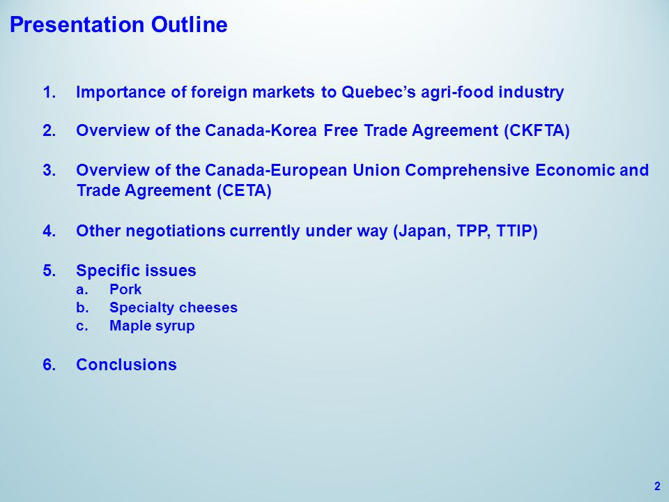 Presentation Outline 1.Importance of foreign markets to Quebec's agri-food industry 2.Overview of the Canada-Korea Free Trade Agreement (CKFTA) 3.Overview of the Canada-European Union Comprehensive Economic and Trade Agreement (CETA) 4.Other negotiations currently under way (Japan, TPP, TTIP) 5.Specific issues a.Pork b.Specialty cheeses c.Maple syrup 6.Conclusions 2