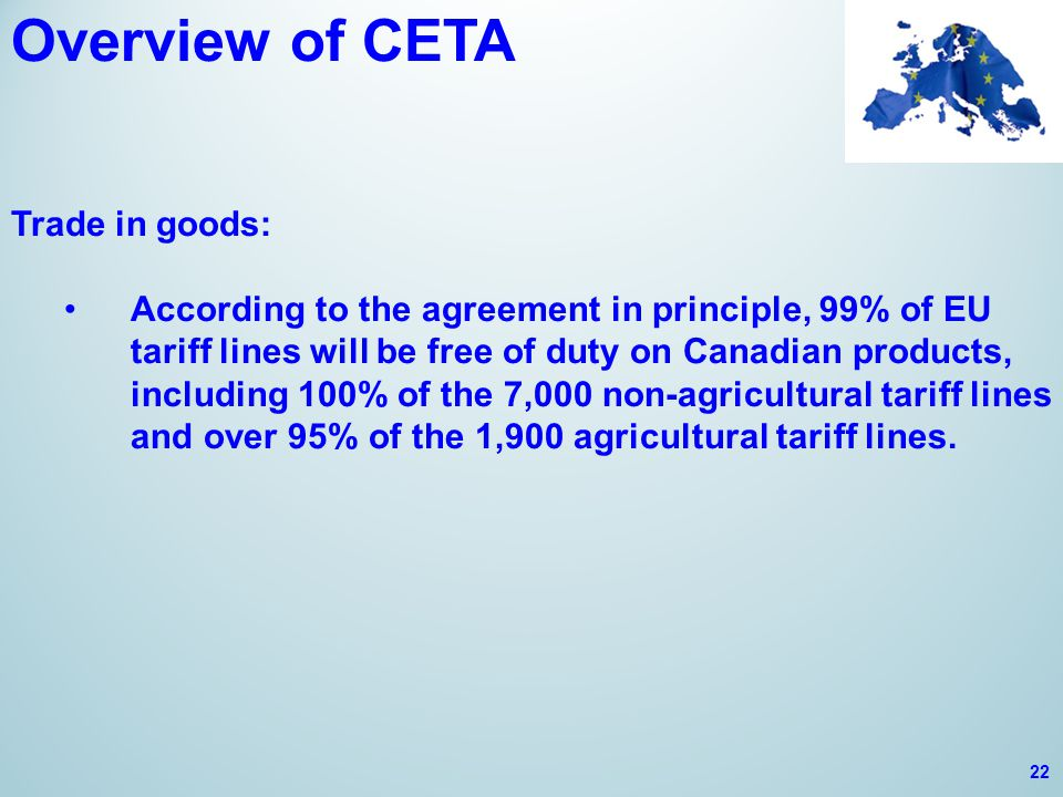Overview of CETA Trade in goods: According to the agreement in principle, 99% of EU tariff lines will be free of duty on Canadian products, including 100% of the 7,000 non-agricultural tariff lines and over 95% of the 1,900 agricultural tariff lines.