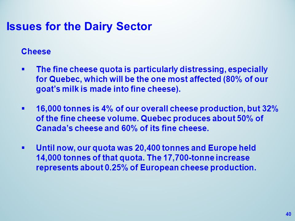 Issues for the Dairy Sector Cheese  The fine cheese quota is particularly distressing, especially for Quebec, which will be the one most affected (80% of our goat's milk is made into fine cheese).