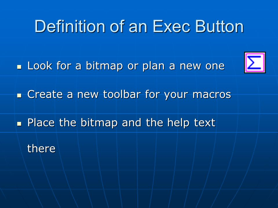 Definition of an Exec Button Look for a bitmap or plan a new one Look for a bitmap or plan a new one Create a new toolbar for your macros Create a new toolbar for your macros Place the bitmap and the help text there Place the bitmap and the help text there