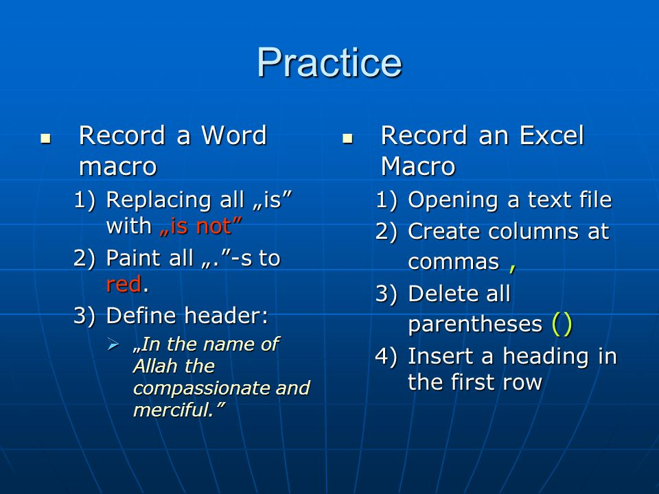 "Practice Record a Word macro Record a Word macro 1)Replacing all ""is"" with ""is not"" 2)Paint all "".""-s to red. 3)Define header:  ""In the name of Allah"