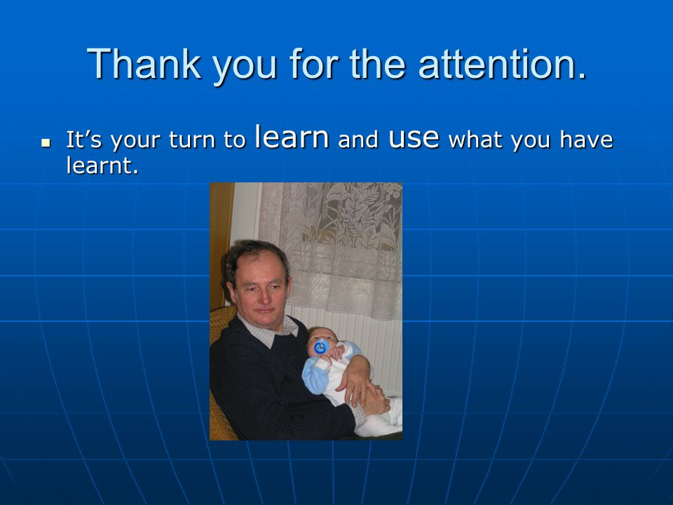 Thank you for the attention. It's your turn to learn and use what you have learnt.