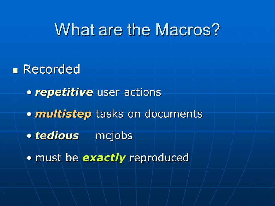 What are the Macros? Recorded Recorded repetitive user actionsrepetitive user actions multistep tasks on documentsmultistep tasks on documents tedious