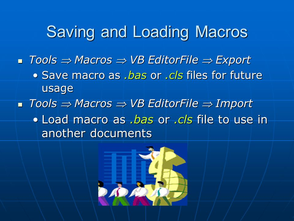 Saving and Loading Macros Tools  Macros  VB EditorFile  Export Tools  Macros  VB EditorFile  Export Save macro as.bas or.cls files for future usageSave macro as.bas or.cls files for future usage Tools  Macros  VB EditorFile  Import Tools  Macros  VB EditorFile  Import Load macro as.bas or.cls file to use in another documentsLoad macro as.bas or.cls file to use in another documents