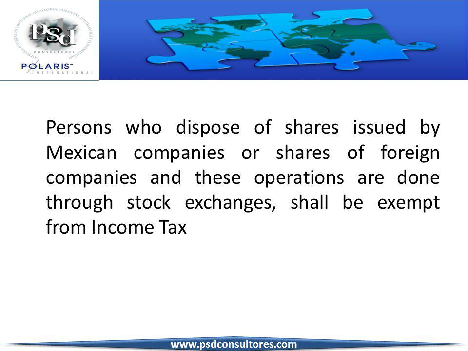 3 Persons who dispose of shares issued by Mexican companies or shares of foreign companies and these operations are done through stock exchanges, shall be exempt from Income Tax www.psdconsultores.com