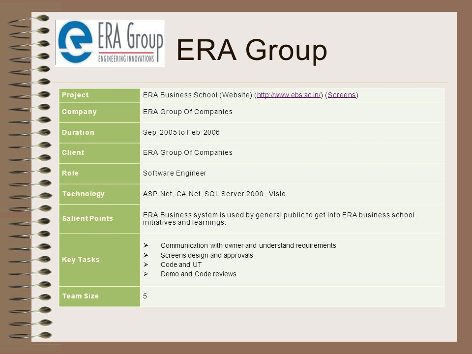 ERA Group ProjectERA Business School (Website) (http://www.ebs.ac.in/) (Screens)http://www.ebs.ac.in/Screens CompanyERA Group Of Companies DurationSep-2005 to Feb-2006 ClientERA Group Of Companies RoleSoftware Engineer TechnologyASP.Net, C#.Net, SQL Server 2000, Visio Salient Points ERA Business system is used by general public to get into ERA business school initiatives and learnings.