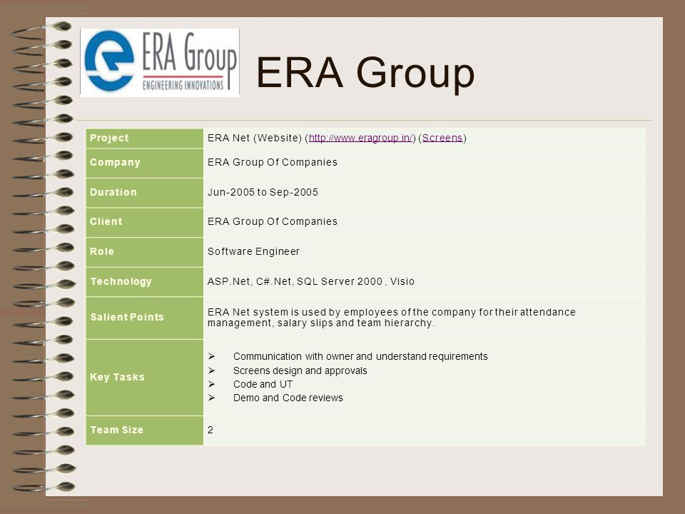 ERA Group ProjectERA Net (Website) (http://www.eragroup.in/) (Screens)http://www.eragroup.in/Screens CompanyERA Group Of Companies DurationJun-2005 to Sep-2005 ClientERA Group Of Companies RoleSoftware Engineer TechnologyASP.Net, C#.Net, SQL Server 2000, Visio Salient Points ERA Net system is used by employees of the company for their attendance management, salary slips and team hierarchy.