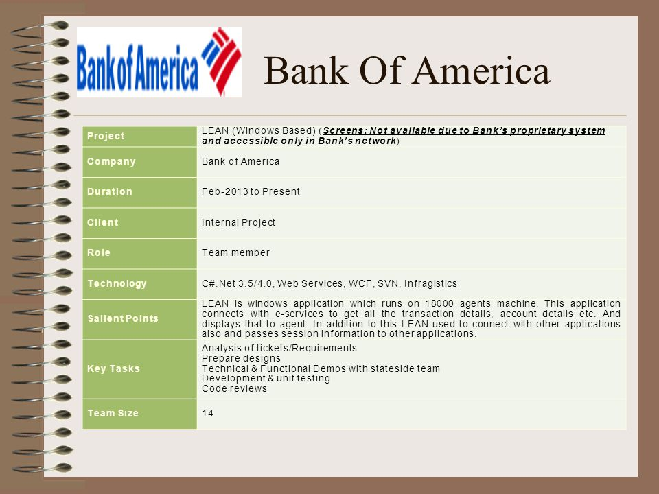 Bank Of America Project LEAN (Windows Based) (Screens: Not available due to Bank's proprietary system and accessible only in Bank's network) CompanyBank of America DurationFeb-2013 to Present ClientInternal Project RoleTeam member TechnologyC#.Net 3.5/4.0, Web Services, WCF, SVN, Infragistics Salient Points LEAN is windows application which runs on 18000 agents machine.