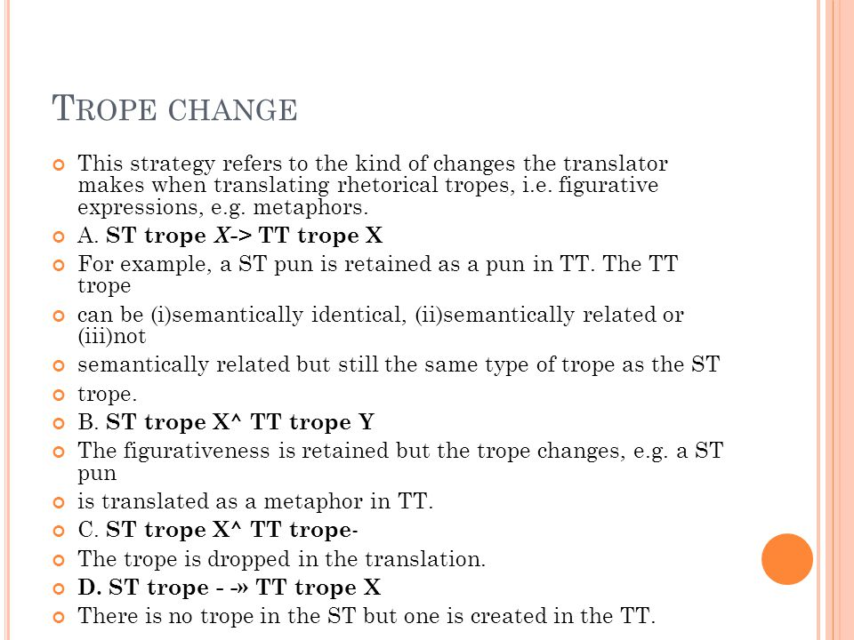 T ROPE CHANGE This strategy refers to the kind of changes the translator makes when translating rhetorical tropes, i.e.