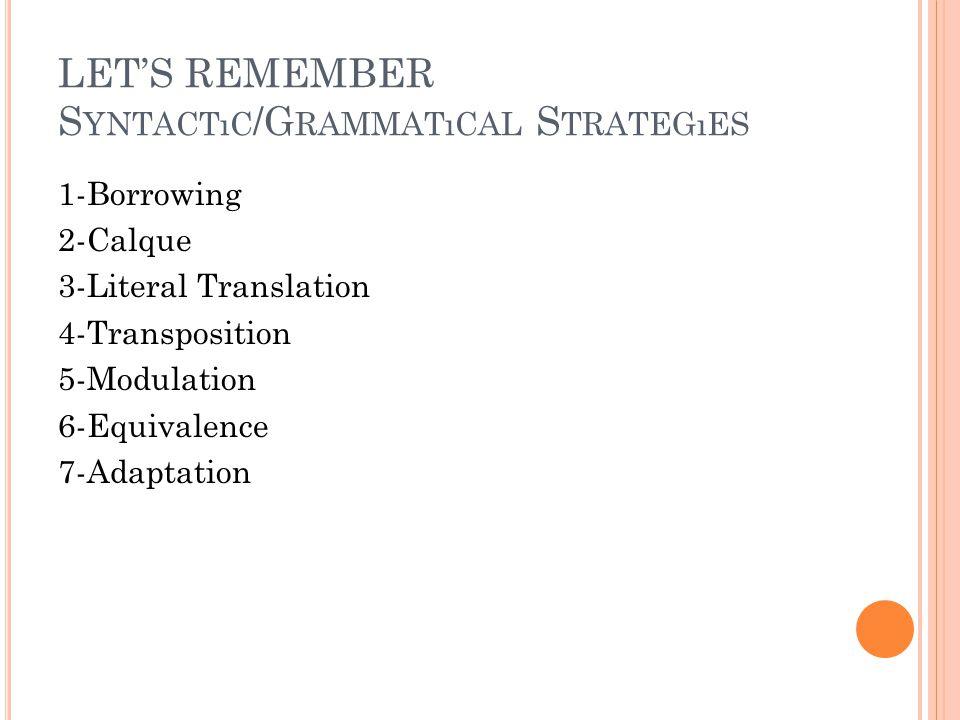 LET'S REMEMBER S YNTACTıC /G RAMMATıCAL S TRATEGıES 1-Borrowing 2-Calque 3-Literal Translation 4-Transposition 5-Modulation 6-Equivalence 7-Adaptation