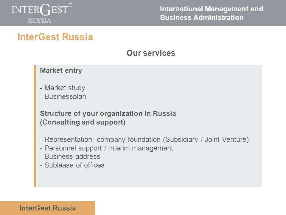 International Management and Business Administration InterGest Russia Distribution consultation / Distribution support - Strategy planning - Planning-/ Set-up consultation - Certification - Import by the customer order via import company of InterGest Group (OOO Rohstoff) - Customs handling - Logistics consultation / logistics support IT- Support - System administration - Implementation of accounting Our services InterGest Russia