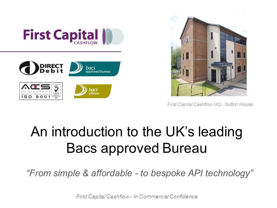 An introduction to the UK's leading Bacs approved Bureau From simple & affordable - to bespoke API technology First Capital Cashflow - In Commercial Confidence First Capital Cashflow HQ - Sutton House
