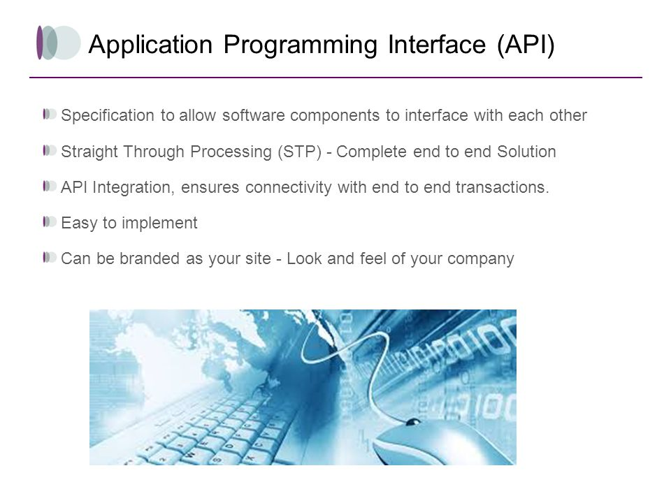 Application Programming Interface (API) Specification to allow software components to interface with each other Straight Through Processing (STP) - Co