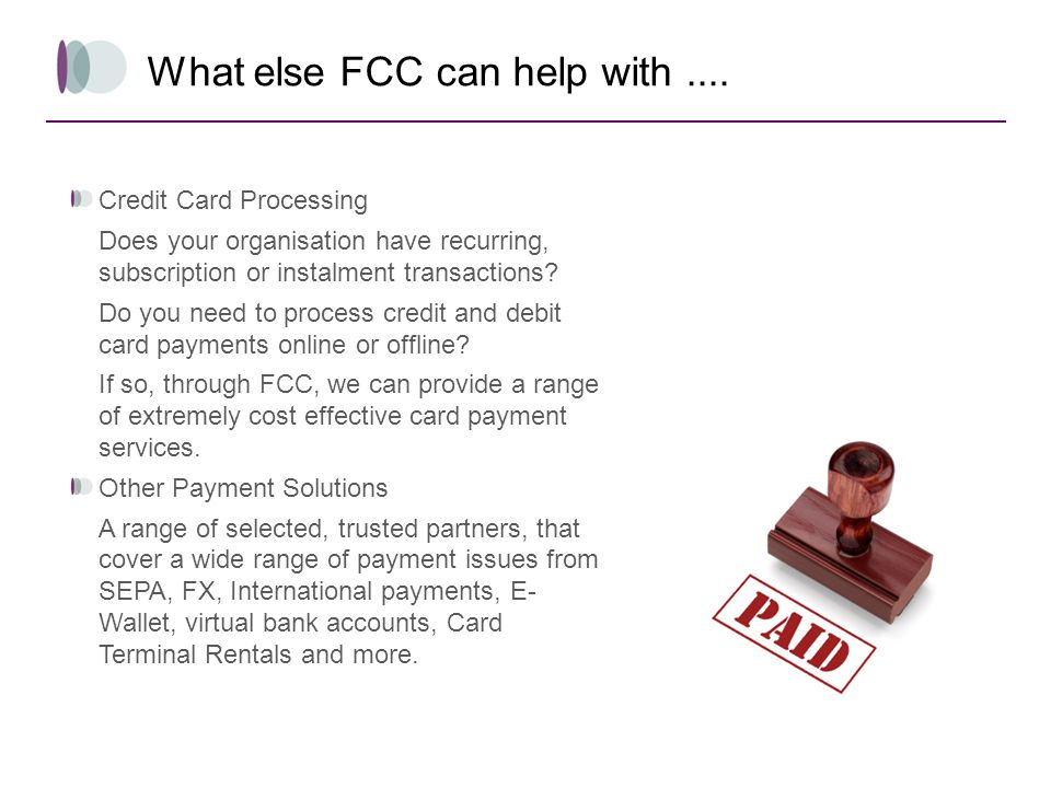 What else FCC can help with.... Credit Card Processing Does your organisation have recurring, subscription or instalment transactions? Do you need to