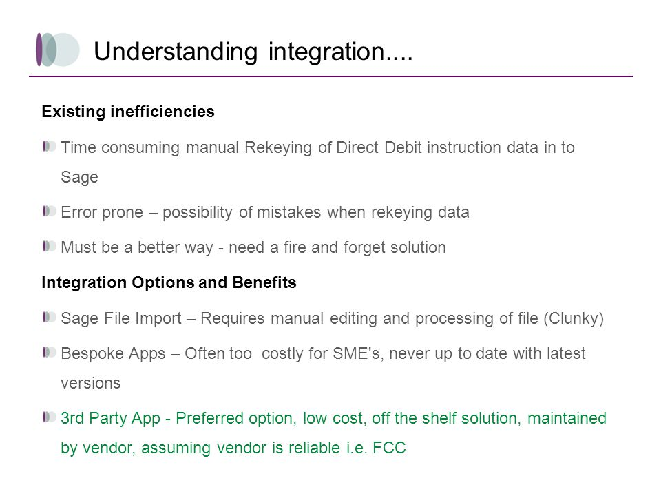 Understanding integration.... Existing inefficiencies Time consuming manual Rekeying of Direct Debit instruction data in to Sage Error prone – possibi
