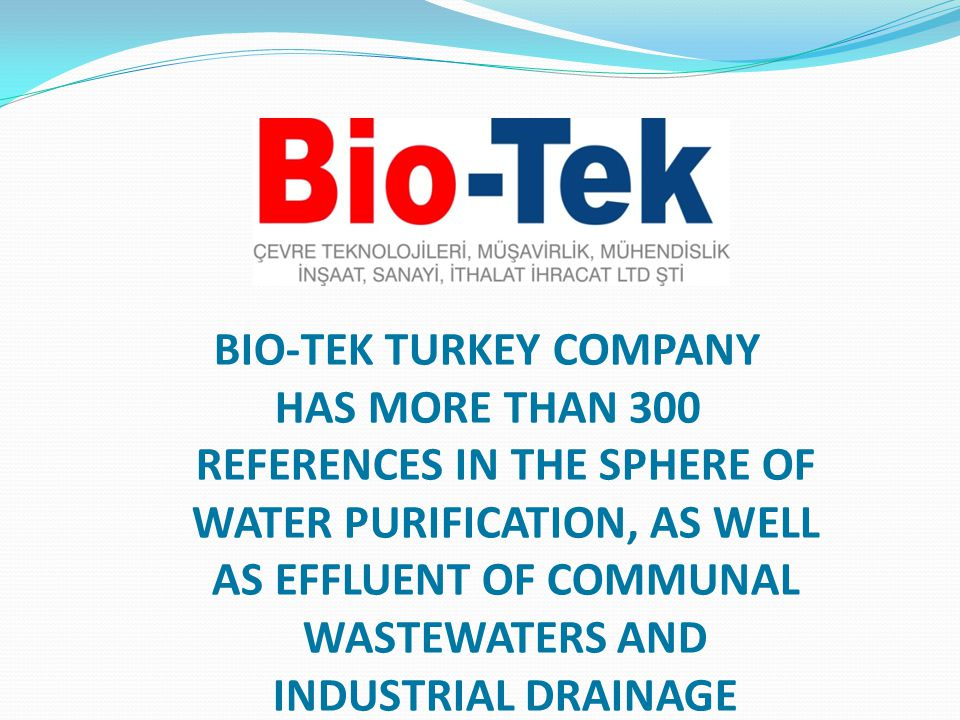 BIO-TEK TURKEY COMPANY HAS MORE THAN 300 REFERENCES IN THE SPHERE OF WATER PURIFICATION, AS WELL AS EFFLUENT OF COMMUNAL WASTEWATERS AND INDUSTRIAL DRAINAGE