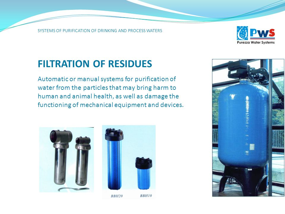FILTRATION OF RESIDUES Automatic or manual systems for purification of water from the particles that may bring harm to human and animal health, as well as damage the functioning of mechanical equipment and devices.