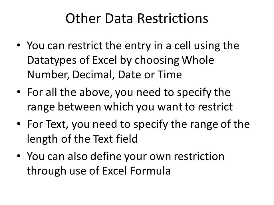 Other Data Restrictions You can restrict the entry in a cell using the Datatypes of Excel by choosing Whole Number, Decimal, Date or Time For all the above, you need to specify the range between which you want to restrict For Text, you need to specify the range of the length of the Text field You can also define your own restriction through use of Excel Formula