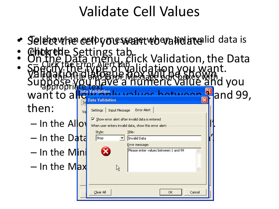 Validate Cell Values Select the cell you want to validate On the Data menu, click Validation, the Data Validation dialogue box will be shown Click the Settings tab.