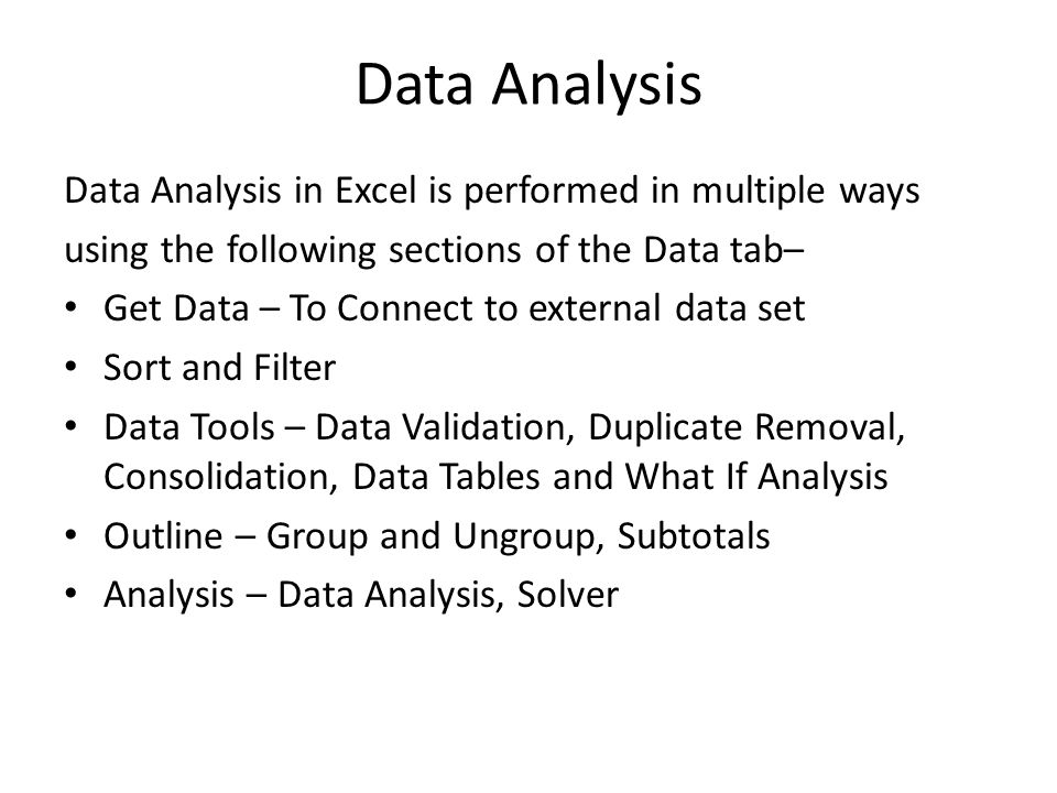 Data Analysis Data Analysis in Excel is performed in multiple ways using the following sections of the Data tab– Get Data – To Connect to external data set Sort and Filter Data Tools – Data Validation, Duplicate Removal, Consolidation, Data Tables and What If Analysis Outline – Group and Ungroup, Subtotals Analysis – Data Analysis, Solver