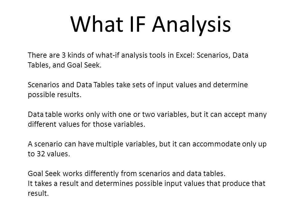 What IF Analysis There are 3 kinds of what-if analysis tools in Excel: Scenarios, Data Tables, and Goal Seek.