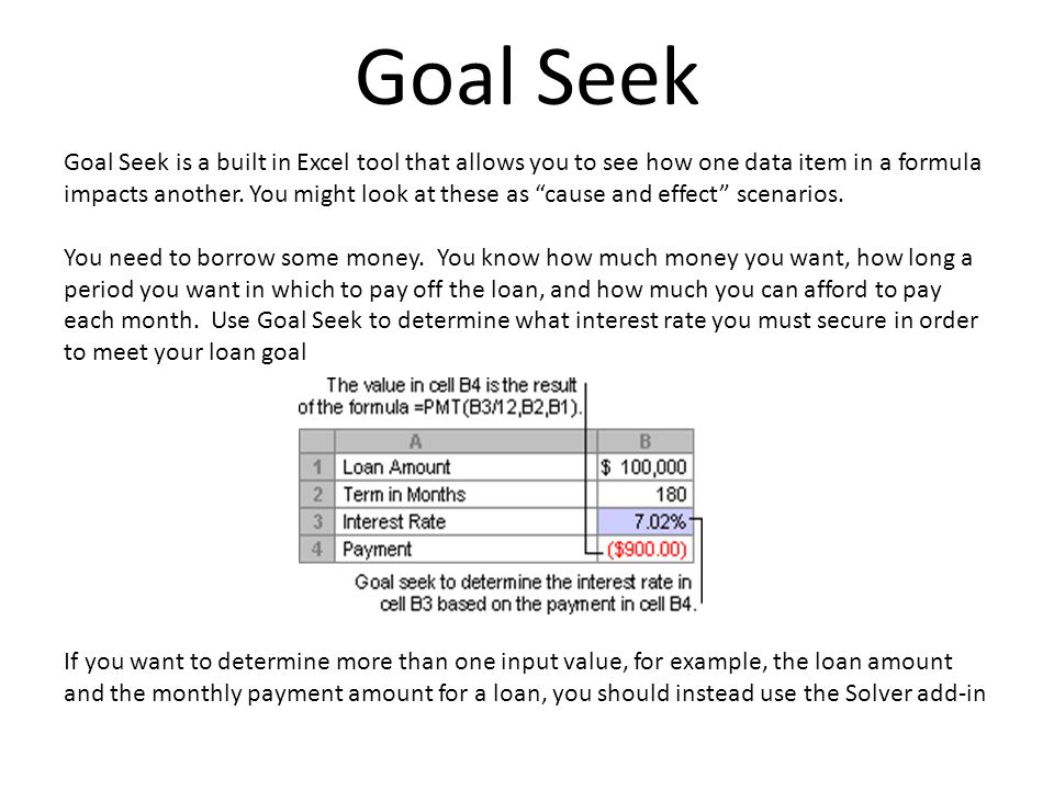 Goal Seek Goal Seek is a built in Excel tool that allows you to see how one data item in a formula impacts another.