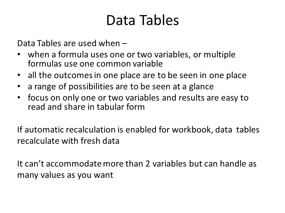 Data Tables Data Tables are used when – when a formula uses one or two variables, or multiple formulas use one common variable all the outcomes in one place are to be seen in one place a range of possibilities are to be seen at a glance focus on only one or two variables and results are easy to read and share in tabular form If automatic recalculation is enabled for workbook, data tables recalculate with fresh data It can't accommodate more than 2 variables but can handle as many values as you want
