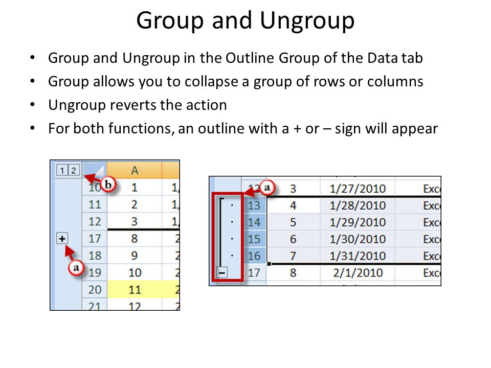 Group and Ungroup Group and Ungroup in the Outline Group of the Data tab Group allows you to collapse a group of rows or columns Ungroup reverts the action For both functions, an outline with a + or – sign will appear