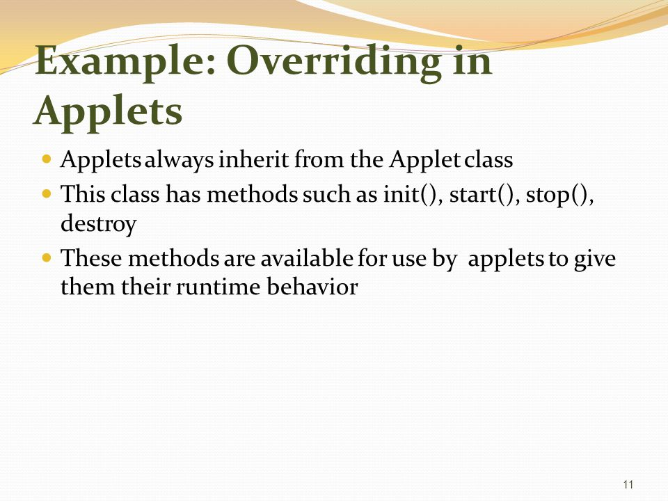 Example: Overriding in Applets Applets always inherit from the Applet class This class has methods such as init(), start(), stop(), destroy These methods are available for use by applets to give them their runtime behavior 11