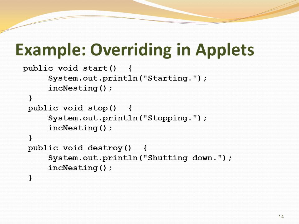 Example: Overriding in Applets public void start() { System.out.println( Starting. ); incNesting(); } public void stop() { System.out.println( Stopping. ); incNesting(); } public void destroy() { System.out.println( Shutting down. ); incNesting(); } 14