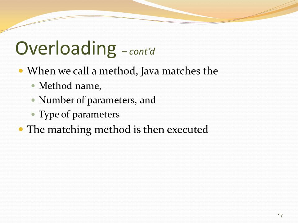 Overloading – cont'd When we call a method, Java matches the Method name, Number of parameters, and Type of parameters The matching method is then executed 17