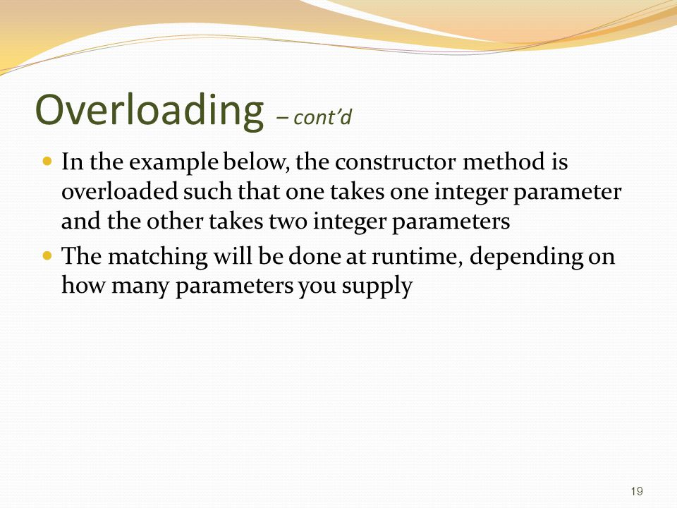 Overloading – cont'd In the example below, the constructor method is overloaded such that one takes one integer parameter and the other takes two integer parameters The matching will be done at runtime, depending on how many parameters you supply 19