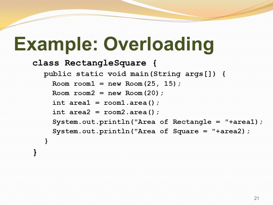 Example: Overloading class RectangleSquare { public static void main(String args[]) { Room room1 = new Room(25, 15); Room room2 = new Room(20); int area1 = room1.area(); int area2 = room2.area(); System.out.println( Area of Rectangle = +area1); System.out.println( Area of Square = +area2); } 21