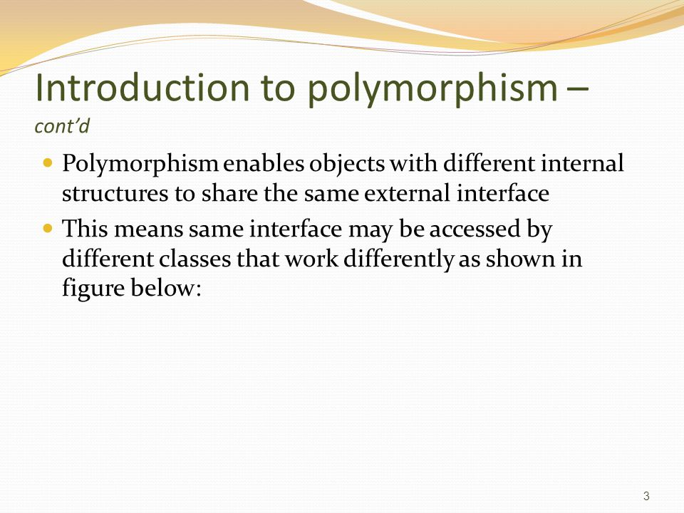Introduction to polymorphism – cont'd Polymorphism enables objects with different internal structures to share the same external interface This means same interface may be accessed by different classes that work differently as shown in figure below: 3