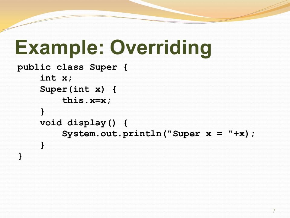 Example: Overriding public class Super { int x; Super(int x) { this.x=x; } void display() { System.out.println( Super x = +x); } 7