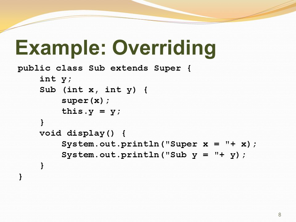 Example: Overriding public class Sub extends Super { int y; Sub (int x, int y) { super(x); this.y = y; } void display() { System.out.println( Super x = + x); System.out.println( Sub y = + y); } 8