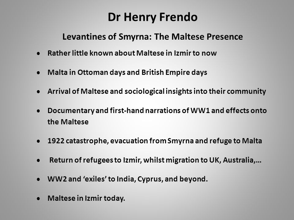 Dr Henry Frendo Levantines of Smyrna: The Maltese Presence  Rather little known about Maltese in Izmir to now  Malta in Ottoman days and British Empire days  Arrival of Maltese and sociological insights into their community  Documentary and first-hand narrations of WW1 and effects onto the Maltese  1922 catastrophe, evacuation from Smyrna and refuge to Malta  Return of refugees to Izmir, whilst migration to UK, Australia,…  WW2 and 'exiles' to India, Cyprus, and beyond.