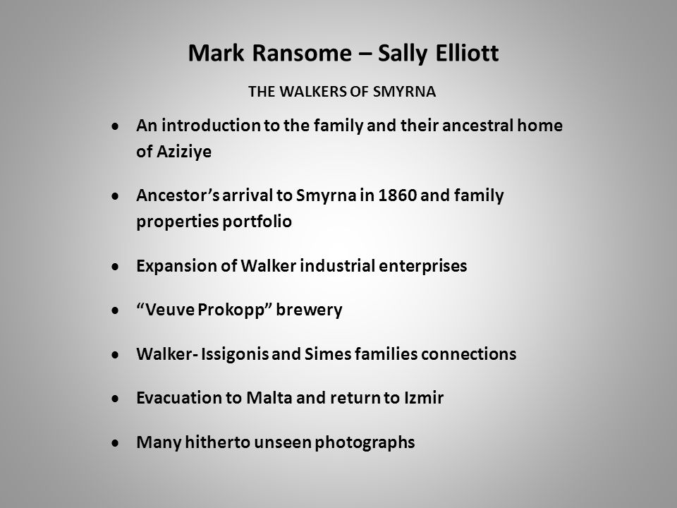 Mark Ransome – Sally Elliott THE WALKERS OF SMYRNA  An introduction to the family and their ancestral home of Aziziye  Ancestor's arrival to Smyrna in 1860 and family properties portfolio  Expansion of Walker industrial enterprises  Veuve Prokopp brewery  Walker- Issigonis and Simes families connections  Evacuation to Malta and return to Izmir  Many hitherto unseen photographs