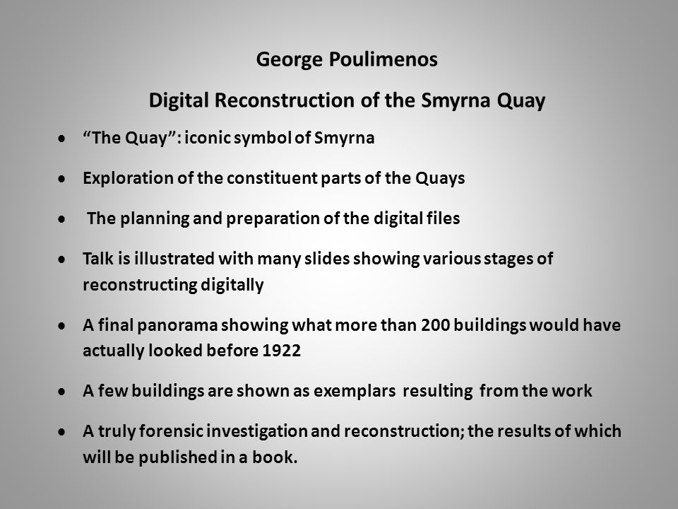 George Poulimenos Digital Reconstruction of the Smyrna Quay  The Quay : iconic symbol of Smyrna  Exploration of the constituent parts of the Quays  The planning and preparation of the digital files  Talk is illustrated with many slides showing various stages of reconstructing digitally  A final panorama showing what more than 200 buildings would have actually looked before 1922  A few buildings are shown as exemplars resulting from the work  A truly forensic investigation and reconstruction; the results of which will be published in a book.