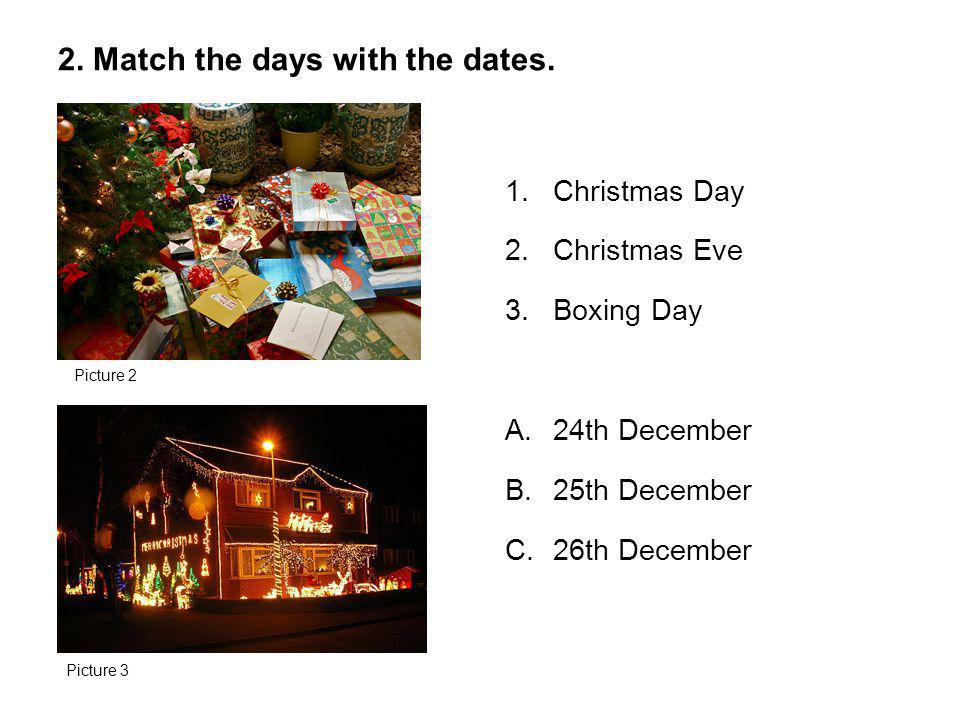 1.Christmas Day 2.Christmas Eve 3.Boxing Day A.24th December B.25th December C.26th December 2. Match the days with the dates. Picture 2 Picture 3
