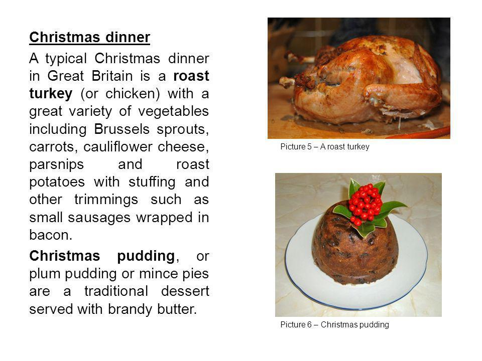 Christmas dinner A typical Christmas dinner in Great Britain is a roast turkey (or chicken) with a great variety of vegetables including Brussels spro
