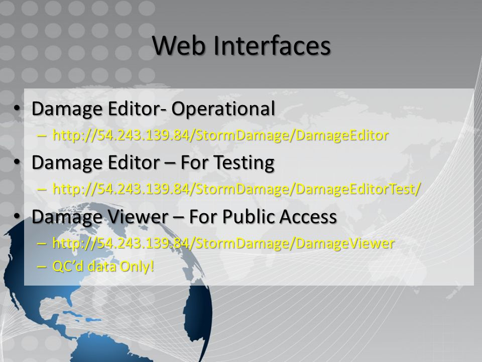 Web Interfaces Damage Editor- Operational Damage Editor- Operational – http://54.243.139.84/StormDamage/DamageEditor Damage Editor – For Testing Damage Editor – For Testing – http://54.243.139.84/StormDamage/DamageEditorTest/ Damage Viewer – For Public Access Damage Viewer – For Public Access – http://54.243.139.84/StormDamage/DamageViewer – QC'd data Only!