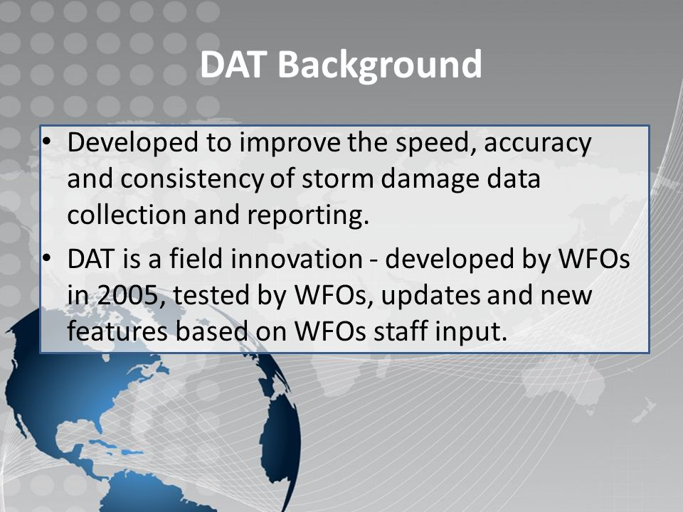 DAT contributes to a Weather Ready Nation Enhancing IDSS: Partners want to know what we know  Combining DAT collected and quality controlled data with other NWS storm data results in comprehensive situational awareness  Help to better prepare our communities for extraordinary events  Provides a time saving collaborative tool for pilot project Emergency Response Specialists Next Generation Dissemination Requirements  Deploying DAT via the Cloud as an NWS wide IT tool is the realization of NWS delivering knowledge anytime anywhere via a scalable, agile, and cost-effective infrastructure  Technologically relevant customer/partner support to deliver cutting- edge science