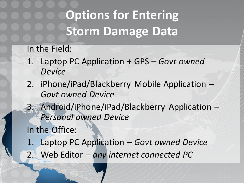 Laptop Data Collection and Transmission Laptop Application: – PC Application – Garmin 18x USB GPS Key Features: – Detailed base map cache – Operates off the cell network – GPS position shown on map – Point & Polygon tools to record damage data – Quick EF Kit access