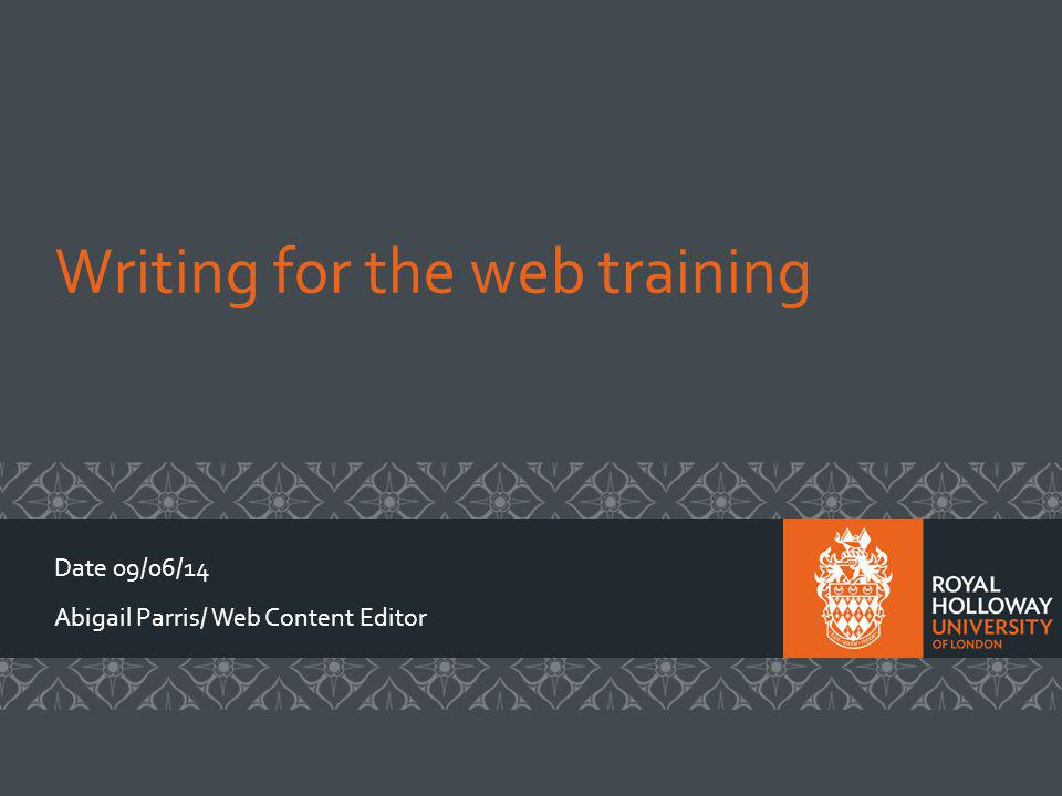 Writing for the web training Date 09/06/14 Abigail Parris/ Web Content Editor