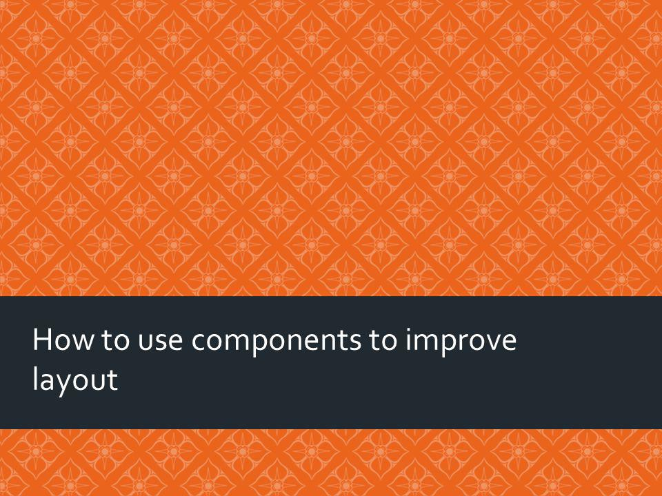 How to use components to improve layout