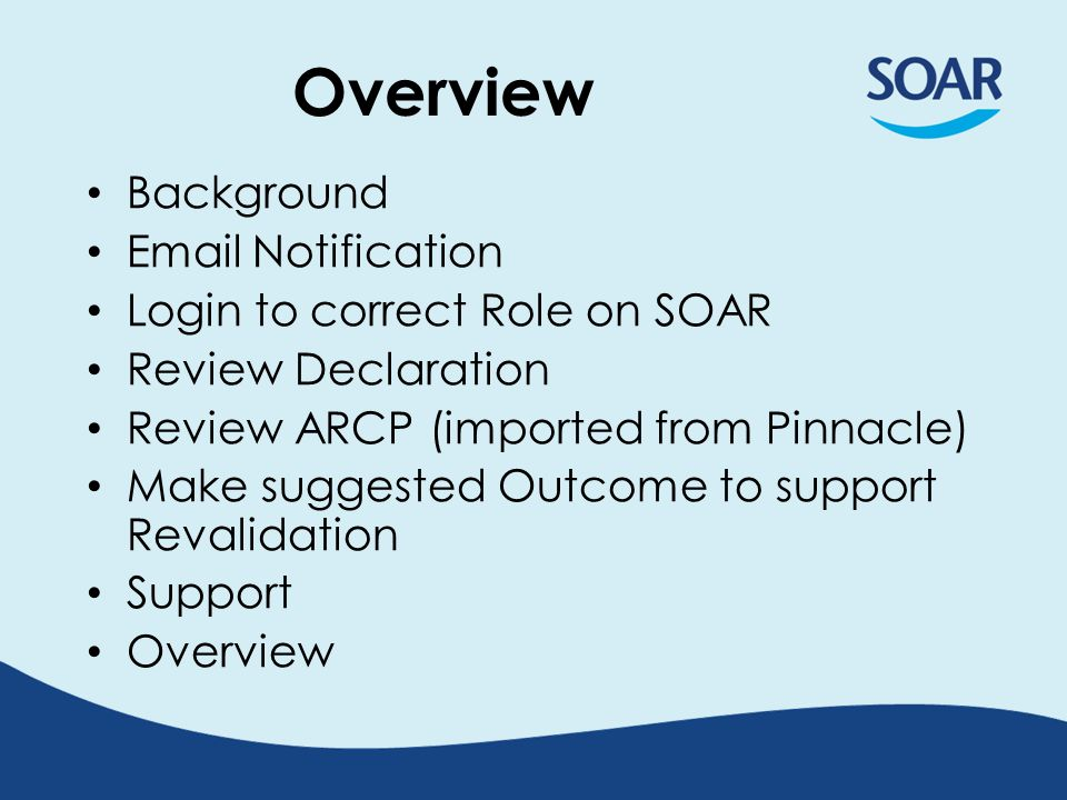 Overview Background Email Notification Login to correct Role on SOAR Review Declaration Review ARCP (imported from Pinnacle) Make suggested Outcome to